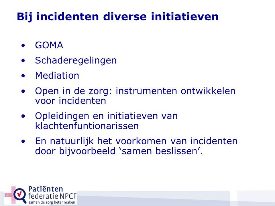Bij incidenten diverse initiatieven GOMA Schaderegelingen Mediation Open in de zorg: instrumenten ontwikkelen voor incidenten Opleidingen en initiatieven van klachtenfuntionarissen En natuurlijk het voorkomen van incidenten door bijvoorbeeld 'samen beslissen'.