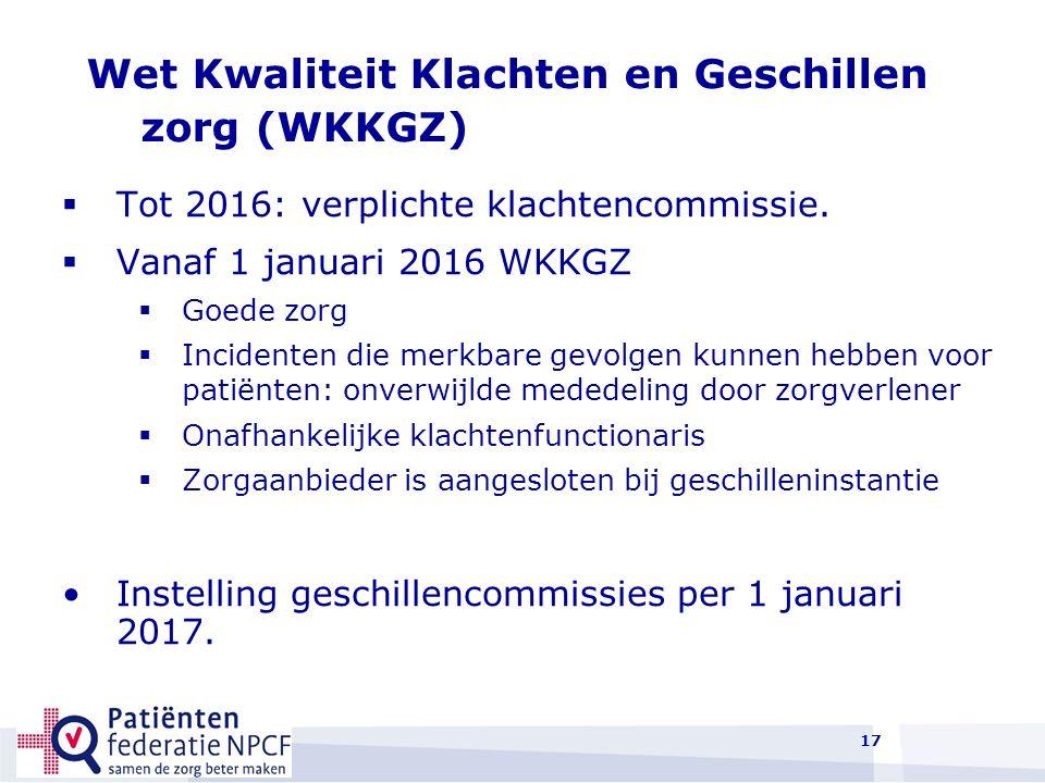 17 Wet Kwaliteit Klachten en Geschillen zorg (WKKGZ)  Tot 2016: verplichte klachtencommissie.