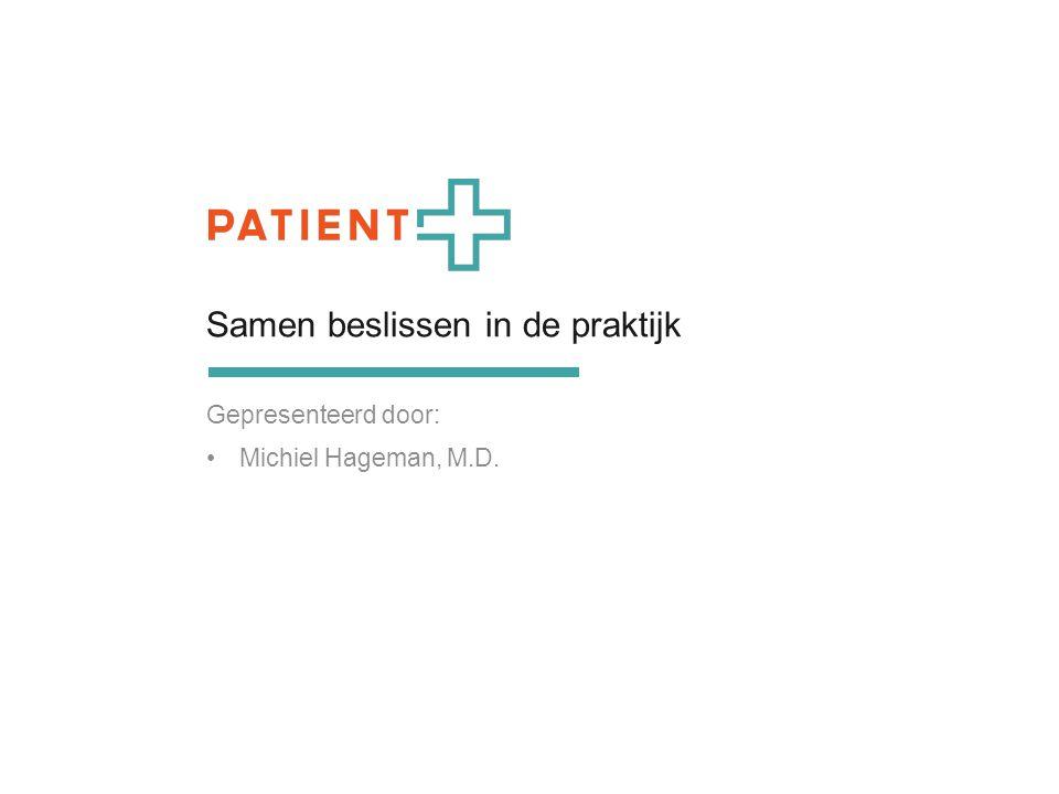 Samen beslissen in de praktijk Gepresenteerd door: Michiel Hageman, M.D.