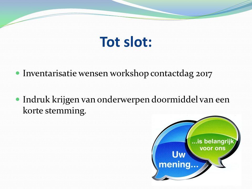 Tot slot: Inventarisatie wensen workshop contactdag 2017 Indruk krijgen van onderwerpen doormiddel van een korte stemming.