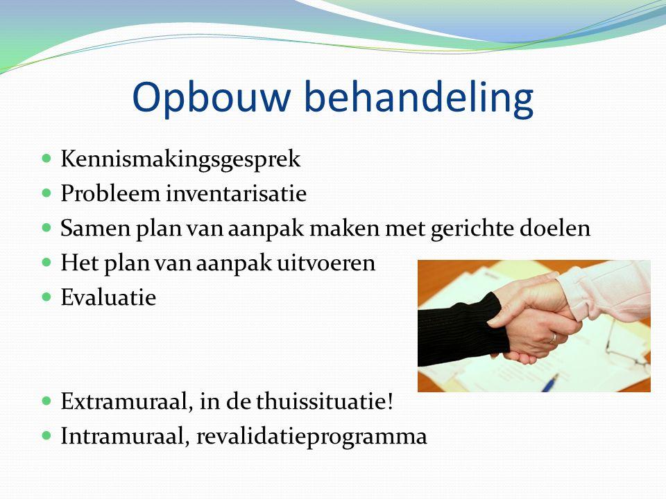 Opbouw behandeling Kennismakingsgesprek Probleem inventarisatie Samen plan van aanpak maken met gerichte doelen Het plan van aanpak uitvoeren Evaluatie Extramuraal, in de thuissituatie.