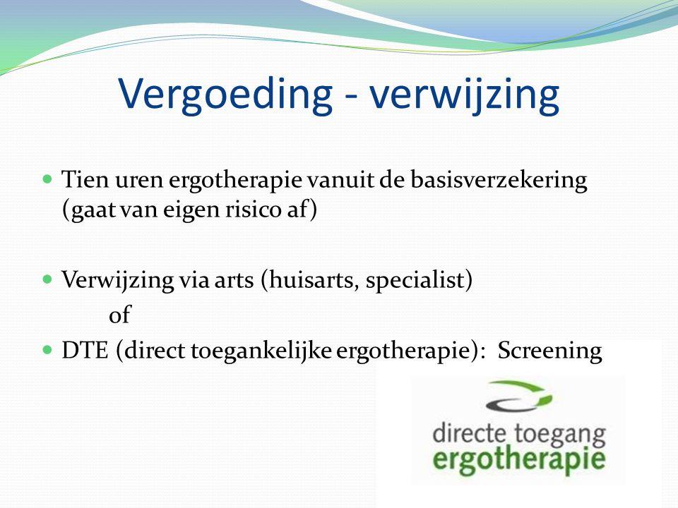 Vergoeding - verwijzing Tien uren ergotherapie vanuit de basisverzekering (gaat van eigen risico af) Verwijzing via arts (huisarts, specialist) of DTE (direct toegankelijke ergotherapie): Screening