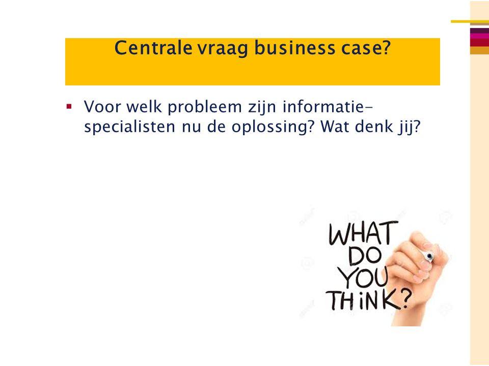 Centrale vraag business case?  Voor welk probleem zijn informatie- specialisten nu de oplossing? Wat denk jij?