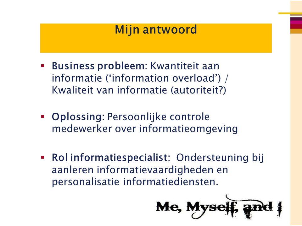 Mijn antwoord  Business probleem: Kwantiteit aan informatie ('information overload') / Kwaliteit van informatie (autoriteit?)  Oplossing: Persoonlij