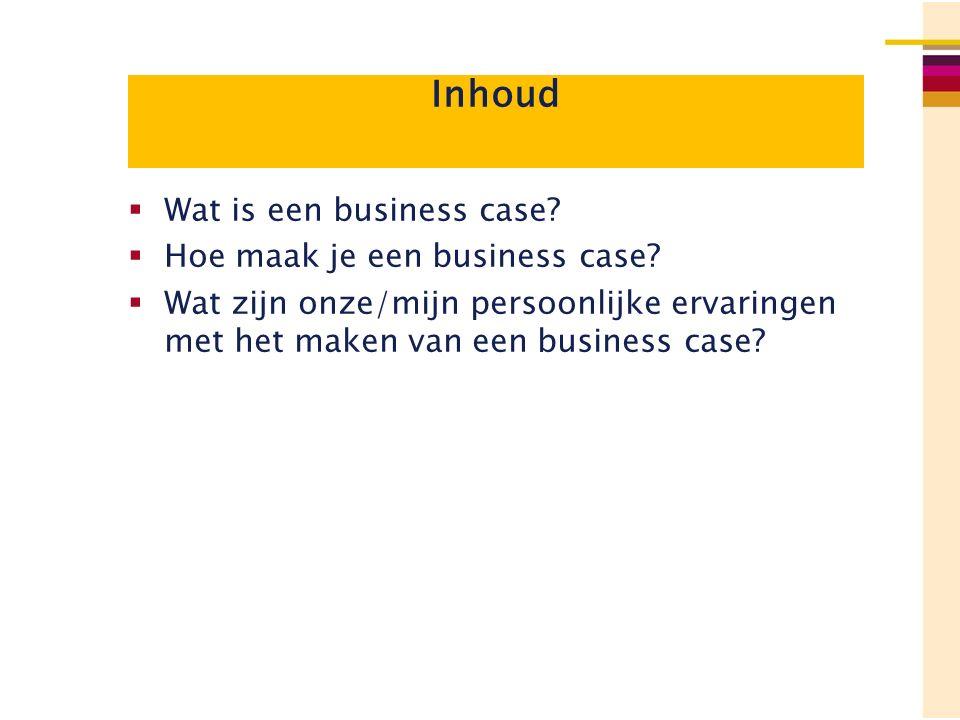 Inhoud  Wat is een business case?  Hoe maak je een business case?  Wat zijn onze/mijn persoonlijke ervaringen met het maken van een business case?