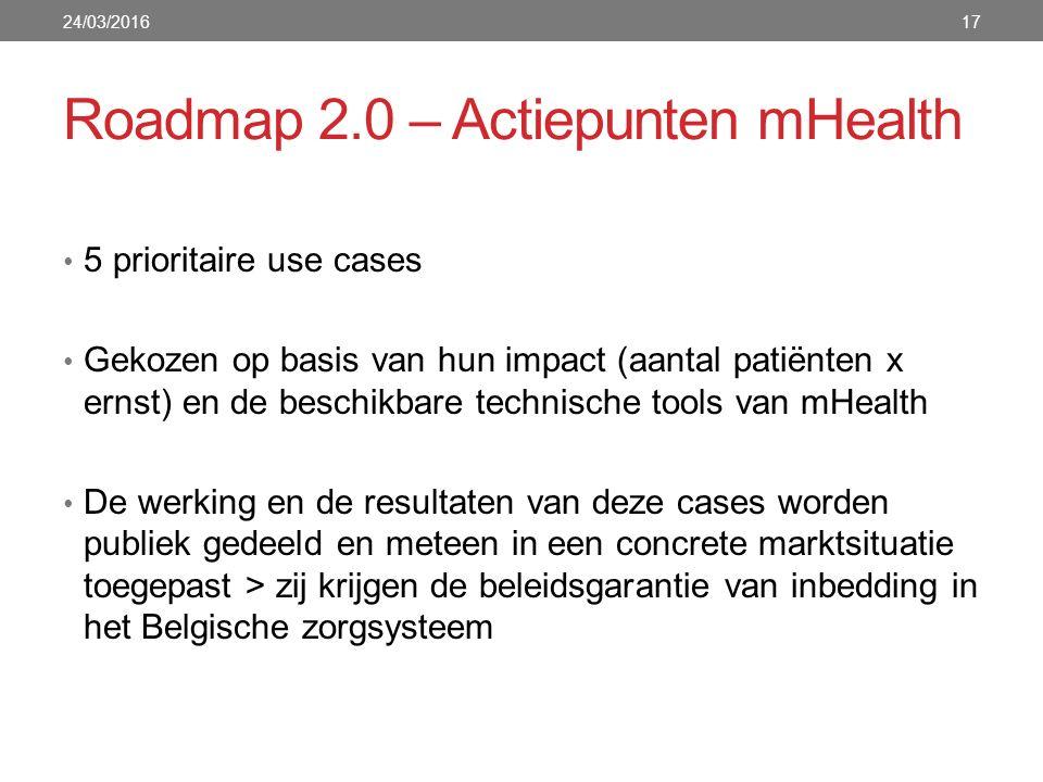 Roadmap 2.0 – Actiepunten mHealth 24/03/201617 5 prioritaire use cases Gekozen op basis van hun impact (aantal patiënten x ernst) en de beschikbare technische tools van mHealth De werking en de resultaten van deze cases worden publiek gedeeld en meteen in een concrete marktsituatie toegepast > zij krijgen de beleidsgarantie van inbedding in het Belgische zorgsysteem