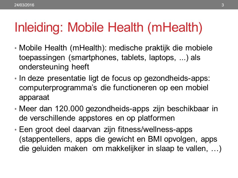 Inleiding: Mobile Health (mHealth) Mobile Health (mHealth): medische praktijk die mobiele toepassingen (smartphones, tablets, laptops,...) als onderst
