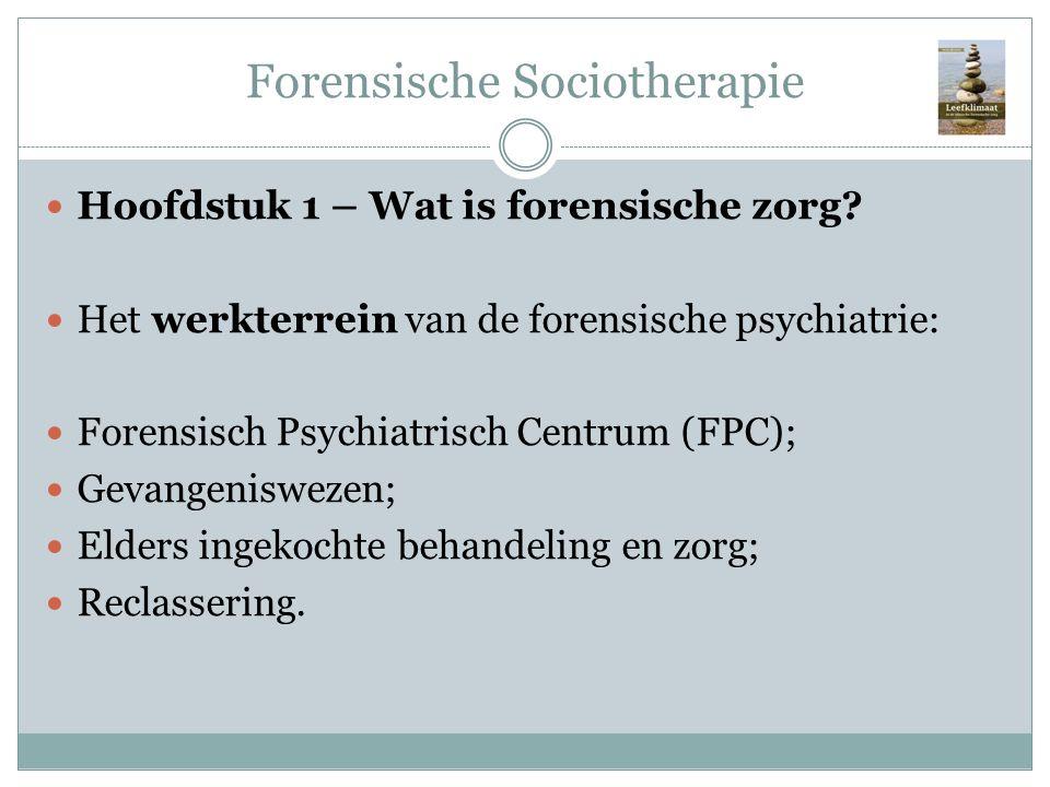 Forensische Sociotherapie Hoofdstuk 1 – Wat is forensische zorg? Het werkterrein van de forensische psychiatrie: Forensisch Psychiatrisch Centrum (FPC