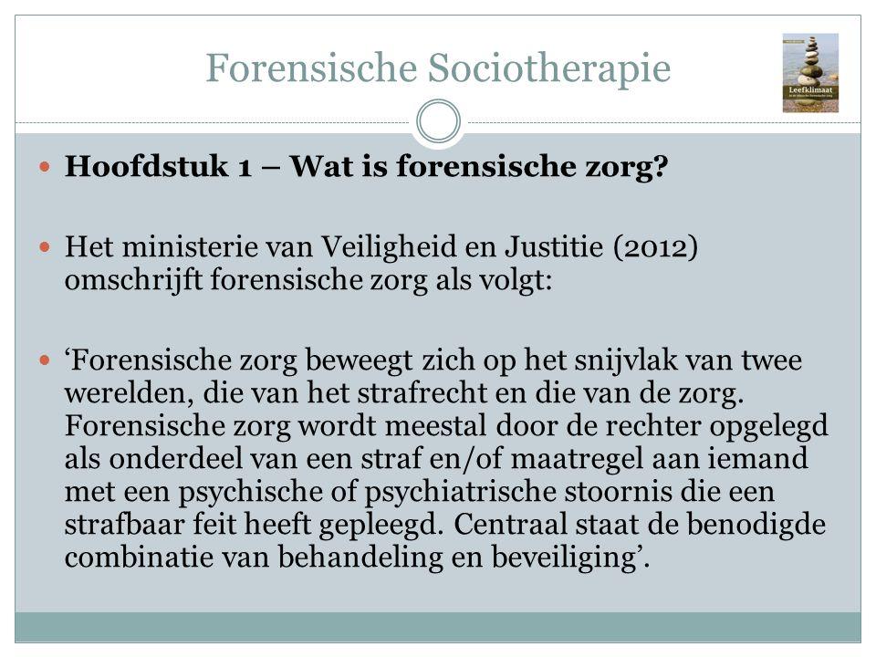 Forensische Sociotherapie Hoofdstuk 1 – Wat is forensische zorg? Het ministerie van Veiligheid en Justitie (2012) omschrijft forensische zorg als volg