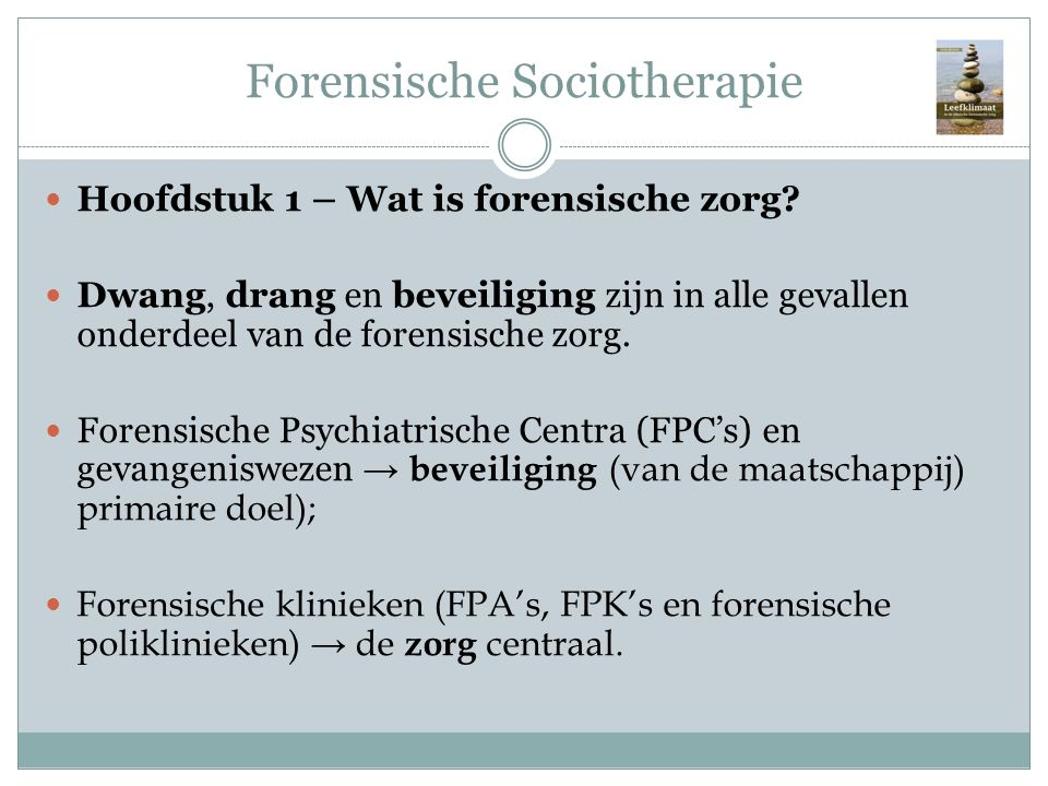 Forensische Sociotherapie Hoofdstuk 1 – Wat is forensische zorg? Dwang, drang en beveiliging zijn in alle gevallen onderdeel van de forensische zorg.