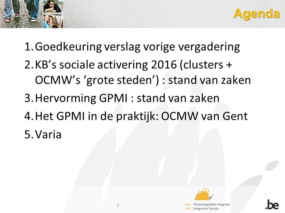 Agenda 1.Goedkeuring verslag vorige vergadering 2.KB's sociale activering 2016 (clusters + OCMW's 'grote steden') : stand van zaken 3.Hervorming GPMI : stand van zaken 4.Het GPMI in de praktijk: OCMW van Gent 5.Varia 2