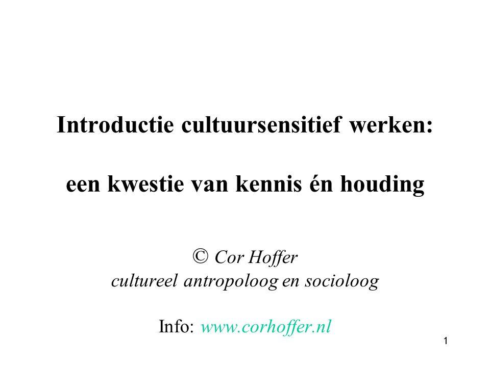 1 Introductie cultuursensitief werken: een kwestie van kennis én houding © Cor Hoffer cultureel antropoloog en socioloog Info: www.corhoffer.nl