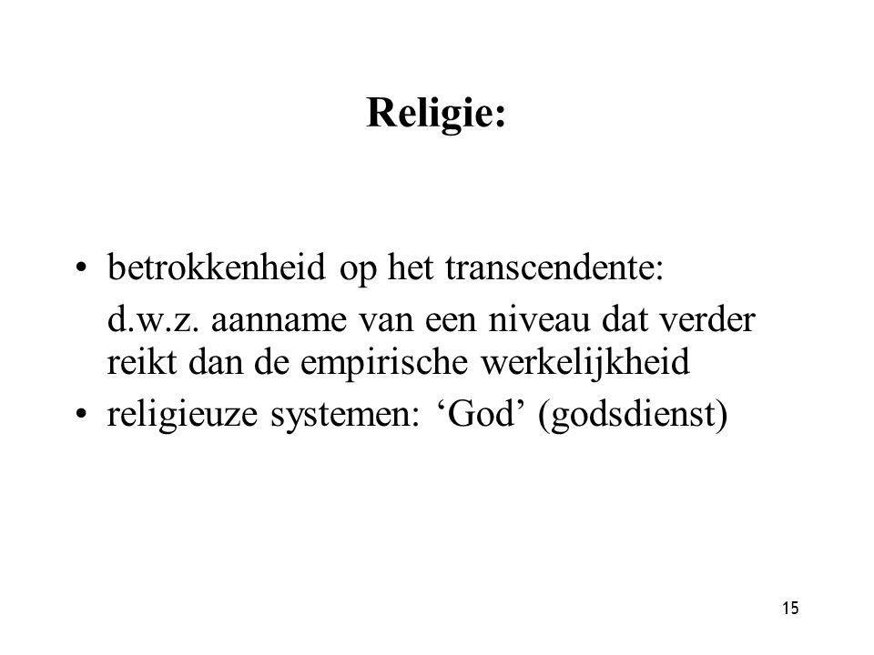 15 Religie: betrokkenheid op het transcendente: d.w.z. aanname van een niveau dat verder reikt dan de empirische werkelijkheid religieuze systemen: 'G