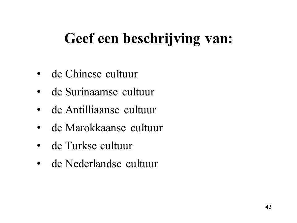 42 Geef een beschrijving van: de Chinese cultuur de Surinaamse cultuur de Antilliaanse cultuur de Marokkaanse cultuur de Turkse cultuur de Nederlandse