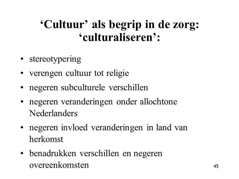 45 'Cultuur' als begrip in de zorg: 'culturaliseren': stereotypering verengen cultuur tot religie negeren subculturele verschillen negeren verandering
