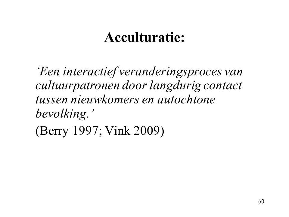 60 Acculturatie: 'Een interactief veranderingsproces van cultuurpatronen door langdurig contact tussen nieuwkomers en autochtone bevolking.' (Berry 19