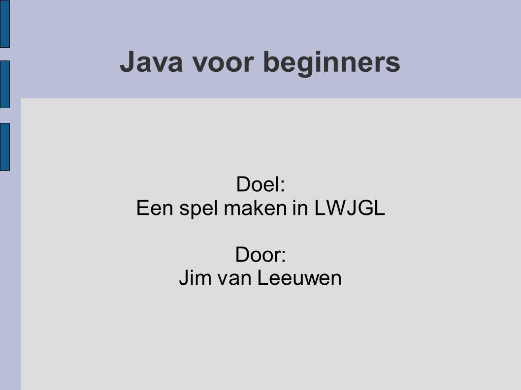 Java voor beginners Doel: Een spel maken in LWJGL Door: Jim van Leeuwen