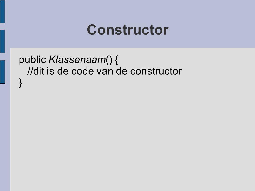 Constructor public Klassenaam() { //dit is de code van de constructor }