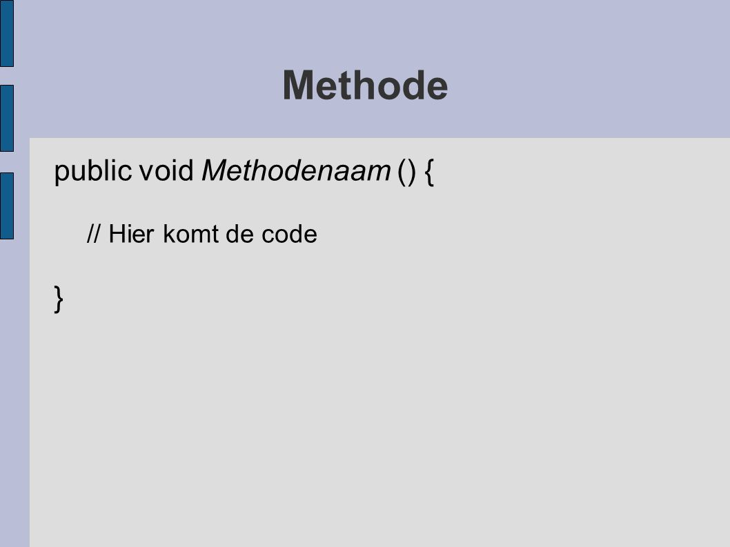 Methode public void Methodenaam () { // Hier komt de code }
