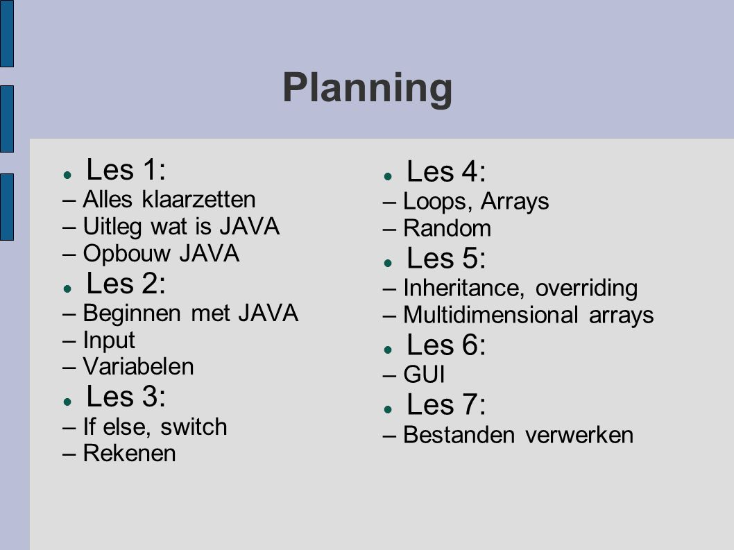 Planning Les 1: – Alles klaarzetten – Uitleg wat is JAVA – Opbouw JAVA Les 2: – Beginnen met JAVA – Input – Variabelen Les 3: – If else, switch – Rekenen Les 4: – Loops, Arrays – Random Les 5: – Inheritance, overriding – Multidimensional arrays Les 6: – GUI Les 7: – Bestanden verwerken