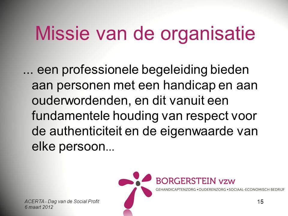 ACERTA - Dag van de Social Profit 6 maart 2012 15 Missie van de organisatie... een professionele begeleiding bieden aan personen met een handicap en a