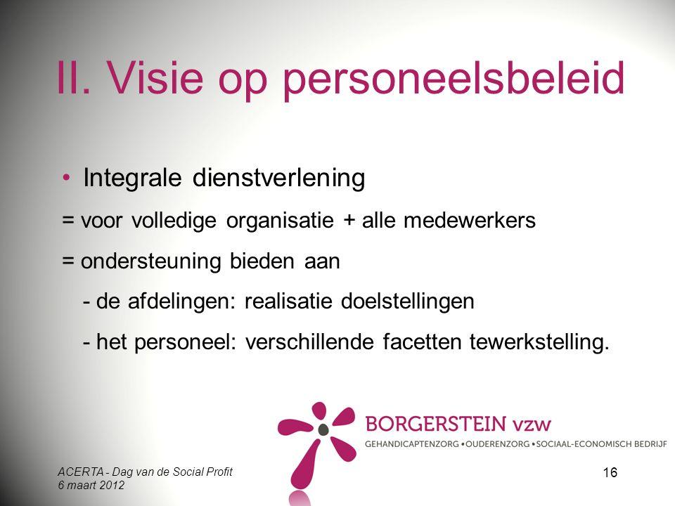 ACERTA - Dag van de Social Profit 6 maart 2012 16 II. Visie op personeelsbeleid Integrale dienstverlening = voor volledige organisatie + alle medewerk