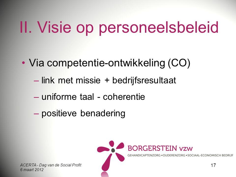 ACERTA - Dag van de Social Profit 6 maart 2012 17 II. Visie op personeelsbeleid Via competentie-ontwikkeling (CO) – link met missie + bedrijfsresultaa
