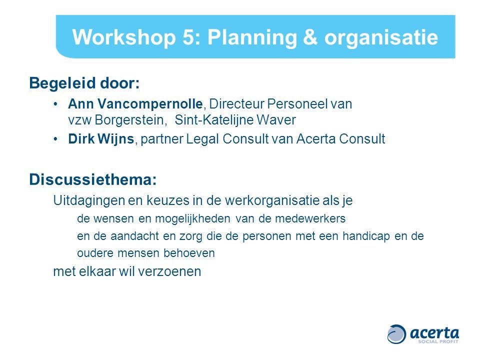 Workshop 5: Planning & organisatie Begeleid door: Ann Vancompernolle, Directeur Personeel van vzw Borgerstein, Sint-Katelijne Waver Dirk Wijns, partne