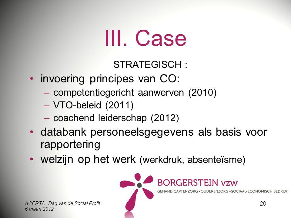ACERTA - Dag van de Social Profit 6 maart 2012 20 III. Case STRATEGISCH : invoering principes van CO: –competentiegericht aanwerven (2010) –VTO-beleid