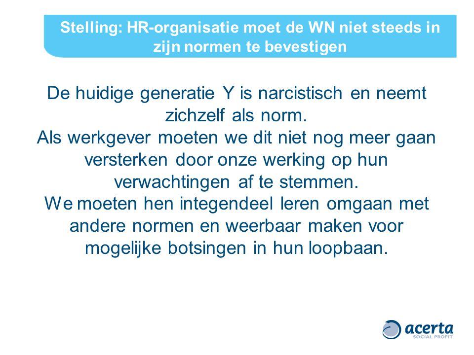 Stelling: HR-organisatie moet de WN niet steeds in zijn normen te bevestigen De huidige generatie Y is narcistisch en neemt zichzelf als norm. Als wer