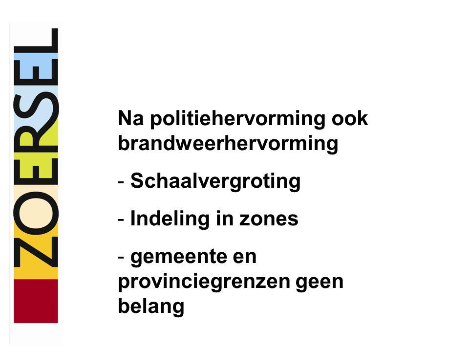 Na politiehervorming ook brandweerhervorming - Schaalvergroting - Indeling in zones - gemeente en provinciegrenzen geen belang