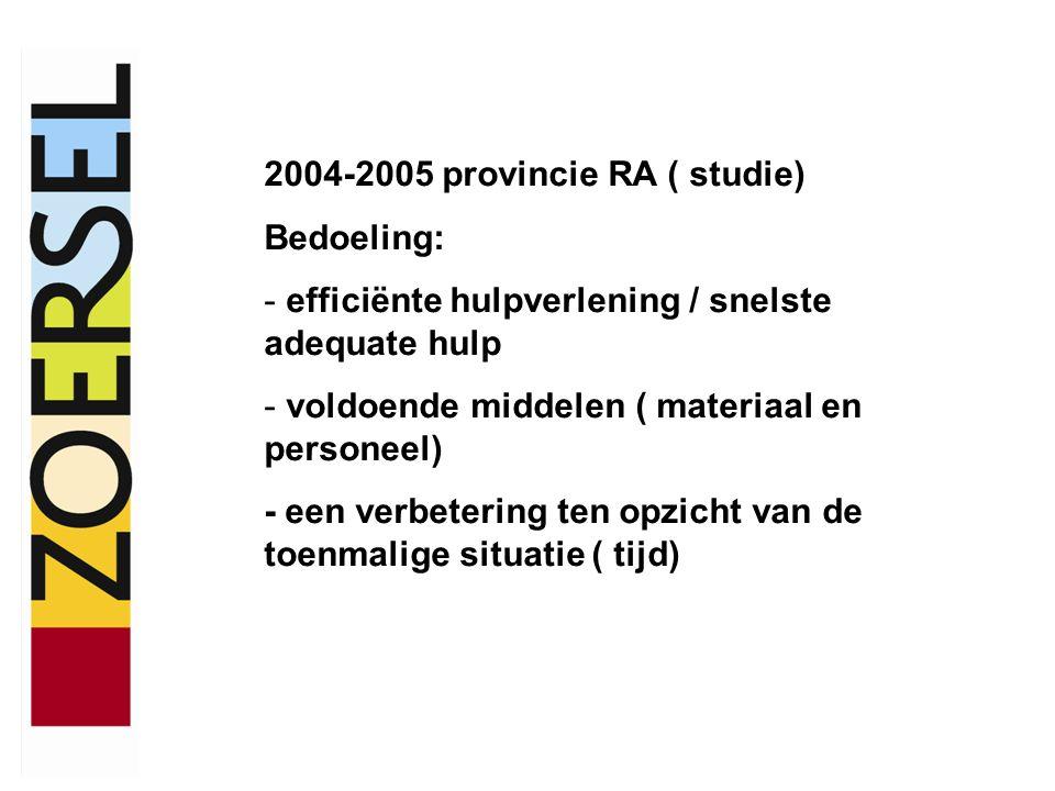 2004-2005 provincie RA ( studie) Bedoeling: - efficiënte hulpverlening / snelste adequate hulp - voldoende middelen ( materiaal en personeel) - een ve