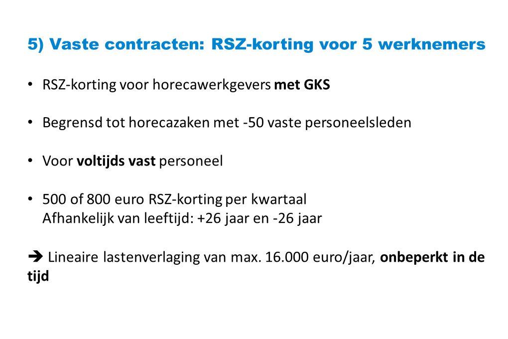 5) Vaste contracten: RSZ-korting voor 5 werknemers RSZ-korting voor horecawerkgevers met GKS Begrensd tot horecazaken met -50 vaste personeelsleden Voor voltijds vast personeel 500 of 800 euro RSZ-korting per kwartaal Afhankelijk van leeftijd: +26 jaar en -26 jaar  Lineaire lastenverlaging van max.