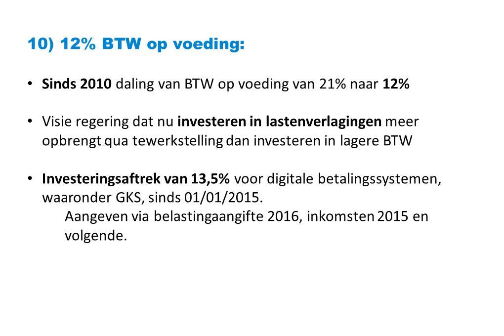 10) 12% BTW op voeding: Sinds 2010 daling van BTW op voeding van 21% naar 12% Visie regering dat nu investeren in lastenverlagingen meer opbrengt qua tewerkstelling dan investeren in lagere BTW Investeringsaftrek van 13,5% voor digitale betalingssystemen, waaronder GKS, sinds 01/01/2015.