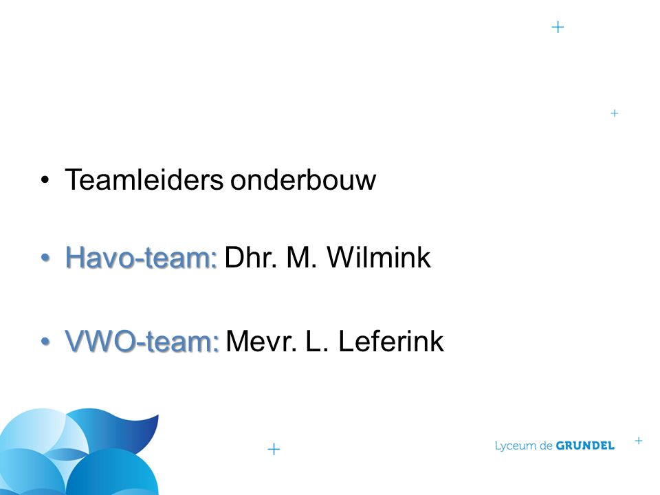 Teamleiders onderbouw Havo-team:Havo-team: Dhr. M. Wilmink VWO-team:VWO-team: Mevr. L. Leferink
