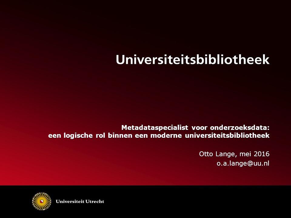 Metadataspecialist voor onderzoeksdata: een logische rol binnen een moderne universiteitsbibliotheek Otto Lange, mei 2016 o.a.lange@uu.nl