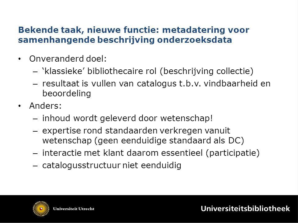 Bekende taak, nieuwe functie: metadatering voor samenhangende beschrijving onderzoeksdata Onveranderd doel: – 'klassieke' bibliothecaire rol (beschrijving collectie) – resultaat is vullen van catalogus t.b.v.