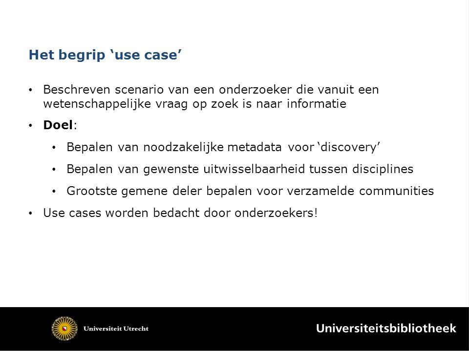 Het begrip 'use case' Beschreven scenario van een onderzoeker die vanuit een wetenschappelijke vraag op zoek is naar informatie Doel: Bepalen van nood