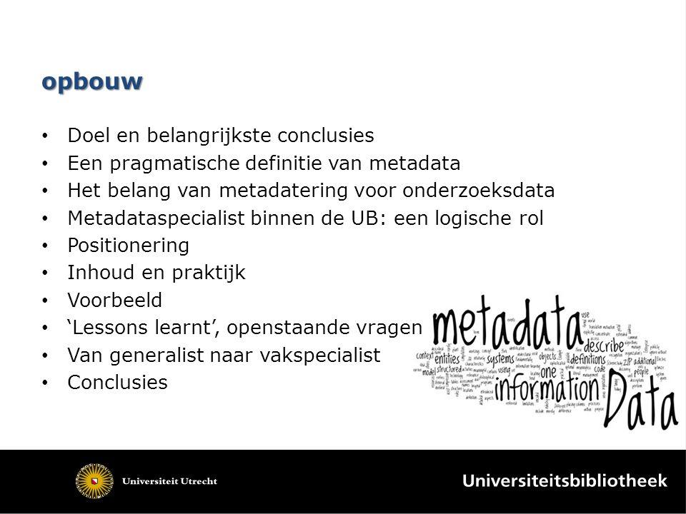 opbouw Doel en belangrijkste conclusies Een pragmatische definitie van metadata Het belang van metadatering voor onderzoeksdata Metadataspecialist binnen de UB: een logische rol Positionering Inhoud en praktijk Voorbeeld 'Lessons learnt', openstaande vragen Van generalist naar vakspecialist Conclusies