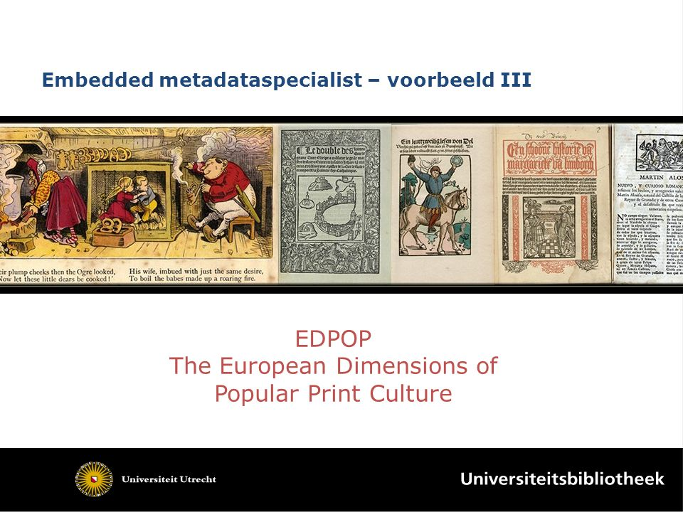 Embedded metadataspecialist – voorbeeld III EDPOP The European Dimensions of Popular Print Culture