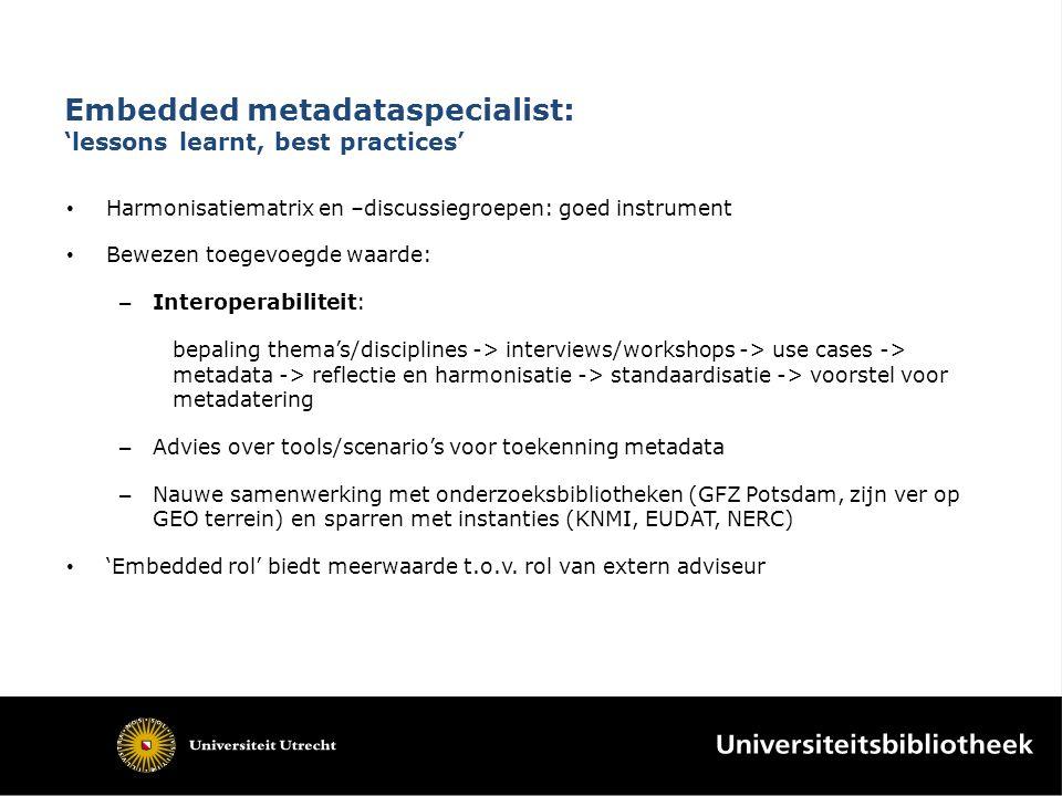 Embedded metadataspecialist: 'lessons learnt, best practices' Harmonisatiematrix en –discussiegroepen: goed instrument Bewezen toegevoegde waarde: – Interoperabiliteit: bepaling thema's/disciplines -> interviews/workshops -> use cases -> metadata -> reflectie en harmonisatie -> standaardisatie -> voorstel voor metadatering – Advies over tools/scenario's voor toekenning metadata – Nauwe samenwerking met onderzoeksbibliotheken (GFZ Potsdam, zijn ver op GEO terrein) en sparren met instanties (KNMI, EUDAT, NERC) 'Embedded rol' biedt meerwaarde t.o.v.