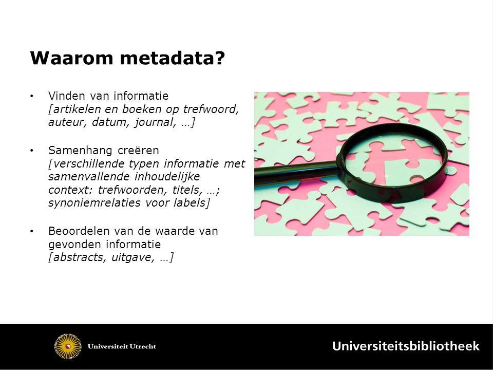Waarom metadata? Vinden van informatie [artikelen en boeken op trefwoord, auteur, datum, journal, …] Samenhang creëren [verschillende typen informatie