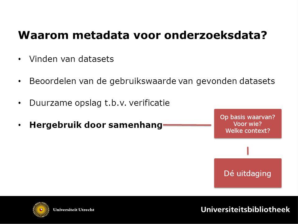 Waarom metadata voor onderzoeksdata? Vinden van datasets Beoordelen van de gebruikswaarde van gevonden datasets Duurzame opslag t.b.v. verificatie Her
