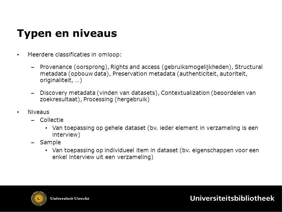 Typen en niveaus Meerdere classificaties in omloop: – Provenance (oorsprong), Rights and access (gebruiksmogelijkheden), Structural metadata (opbouw d