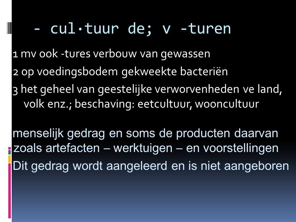 - cul·tuur de; v -turen 1 mv ook -tures verbouw van gewassen 2 op voedingsbodem gekweekte bacteriën 3 het geheel van geestelijke verworvenheden ve lan