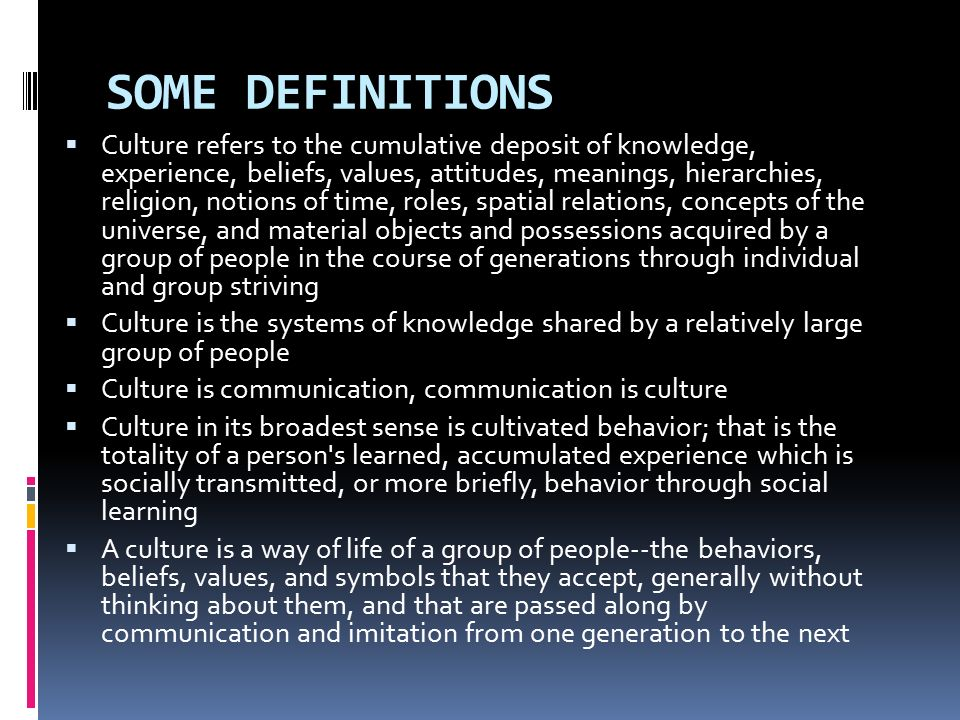 SOME DEFINITIONS  Culture refers to the cumulative deposit of knowledge, experience, beliefs, values, attitudes, meanings, hierarchies, religion, notions of time, roles, spatial relations, concepts of the universe, and material objects and possessions acquired by a group of people in the course of generations through individual and group striving  Culture is the systems of knowledge shared by a relatively large group of people  Culture is communication, communication is culture  Culture in its broadest sense is cultivated behavior; that is the totality of a person s learned, accumulated experience which is socially transmitted, or more briefly, behavior through social learning  A culture is a way of life of a group of people--the behaviors, beliefs, values, and symbols that they accept, generally without thinking about them, and that are passed along by communication and imitation from one generation to the next