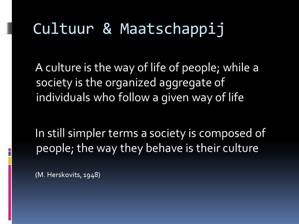Cultuur & Maatschappij A culture is the way of life of people; while a society is the organized aggregate of individuals who follow a given way of life In still simpler terms a society is composed of people; the way they behave is their culture (M.