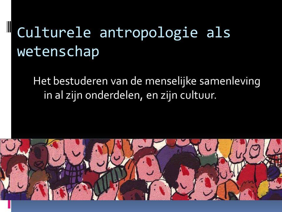 Culturele antropologie als wetenschap Het bestuderen van de menselijke samenleving in al zijn onderdelen, en zijn cultuur.