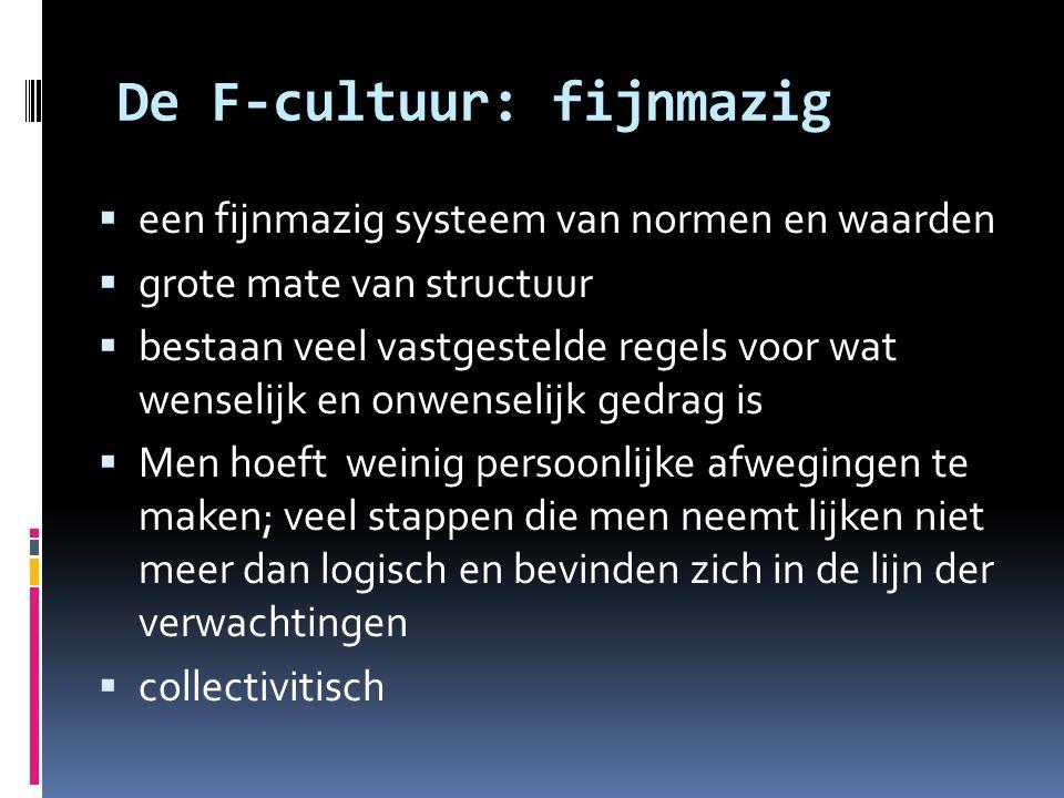 De F-cultuur: fijnmazig  een fijnmazig systeem van normen en waarden  grote mate van structuur  bestaan veel vastgestelde regels voor wat wenselijk