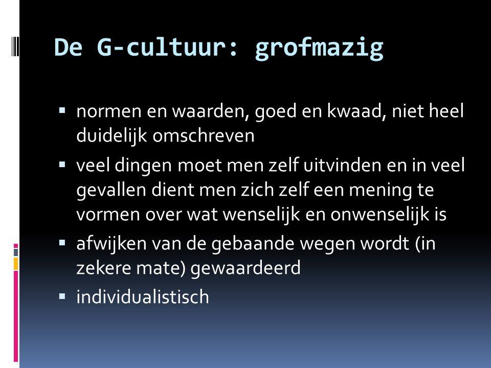 De G-cultuur: grofmazig  normen en waarden, goed en kwaad, niet heel duidelijk omschreven  veel dingen moet men zelf uitvinden en in veel gevallen d